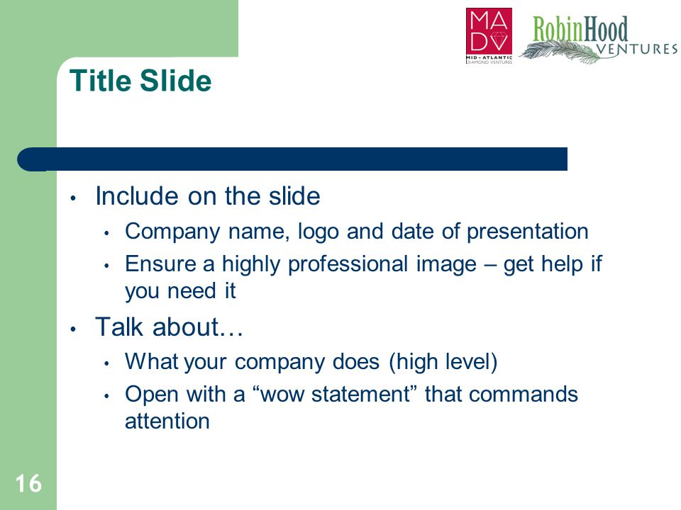 Title Slide Include on the slide Company name, logo and date of presentation Ensure a highly professional image – get help if you need it Talk about…