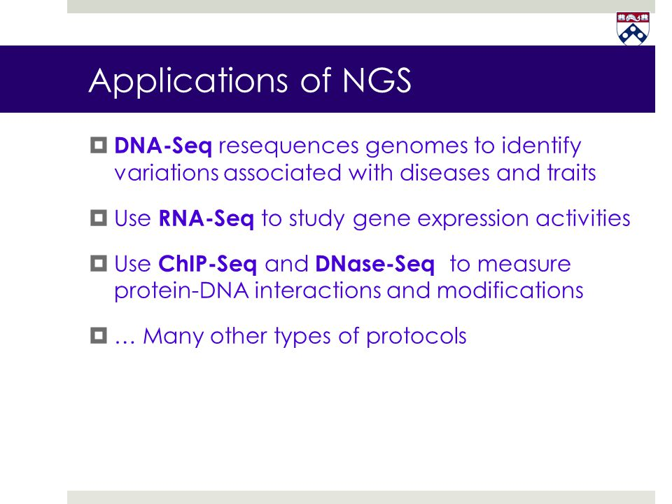Applications of NGS  DNA-Seq resequences genomes to identify variations associated with diseases and traits  Use RNA-Seq to study gene expression ac