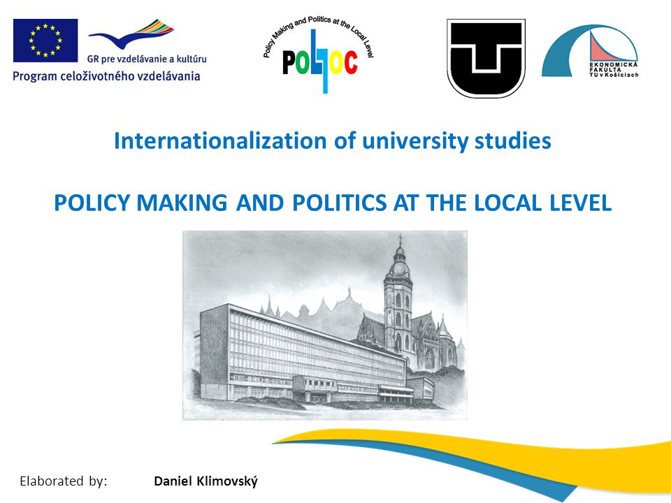 Internationalization of university studies POLICY MAKING AND POLITICS AT THE LOCAL LEVEL Elaborated by:Daniel Klimovský