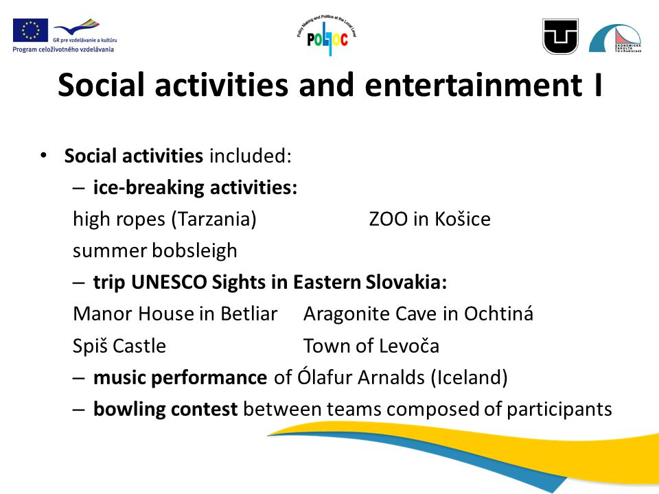 Social activities and entertainment I Social activities included: – ice-breaking activities: high ropes (Tarzania) ZOO in Košice summer bobsleigh – trip UNESCO Sights in Eastern Slovakia: Manor House in BetliarAragonite Cave in Ochtiná Spiš CastleTown of Levoča – music performance of Ólafur Arnalds (Iceland) – bowling contest between teams composed of participants