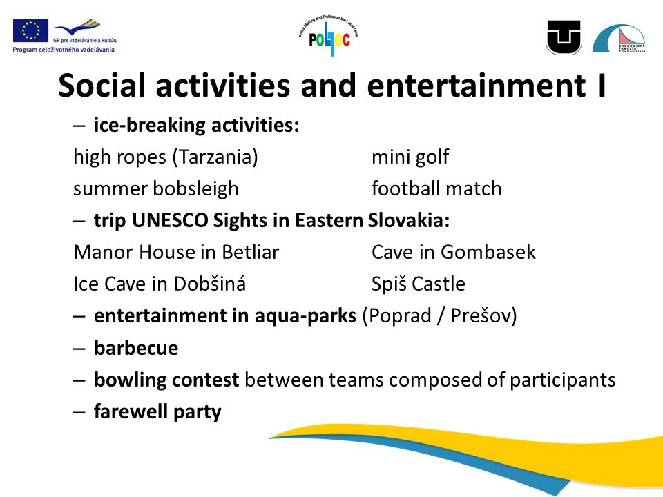 Social activities and entertainment I – ice-breaking activities: high ropes (Tarzania) mini golf summer bobsleighfootball match – trip UNESCO Sights in Eastern Slovakia: Manor House in BetliarCave in Gombasek Ice Cave in DobšináSpiš Castle – entertainment in aqua-parks (Poprad / Prešov) – barbecue – bowling contest between teams composed of participants – farewell party