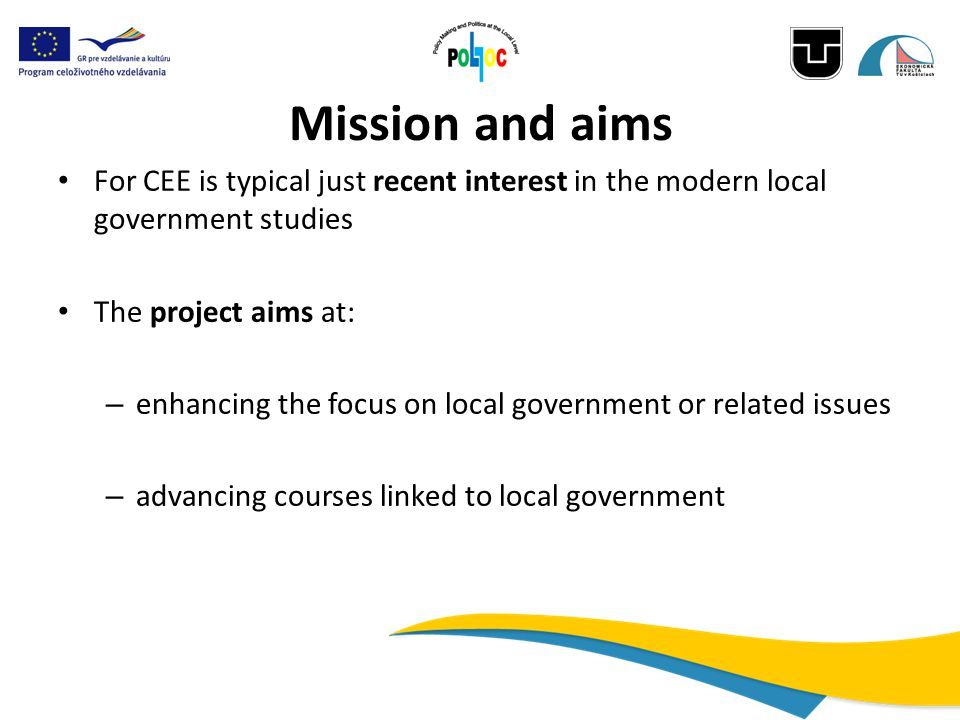 Mission and aims For CEE is typical just recent interest in the modern local government studies The project aims at: – enhancing the focus on local government or related issues – advancing courses linked to local government