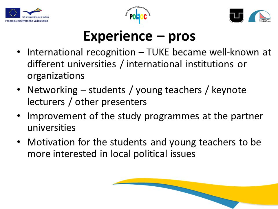 Experience – pros International recognition – TUKE became well-known at different universities / international institutions or organizations Networking – students / young teachers / keynote lecturers / other presenters Improvement of the study programmes at the partner universities Motivation for the students and young teachers to be more interested in local political issues