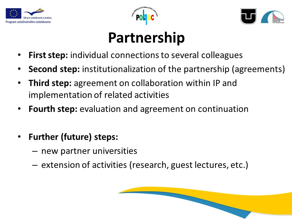 Partnership First step: individual connections to several colleagues Second step: institutionalization of the partnership (agreements) Third step: agreement on collaboration within IP and implementation of related activities Fourth step: evaluation and agreement on continuation Further (future) steps: – new partner universities – extension of activities (research, guest lectures, etc.)