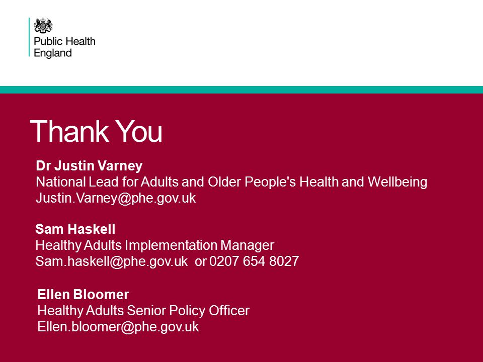 Thank You Dr Justin Varney National Lead for Adults and Older People's Health and Wellbeing Justin.Varney@phe.gov.uk Sam Haskell Healthy Adults Implem