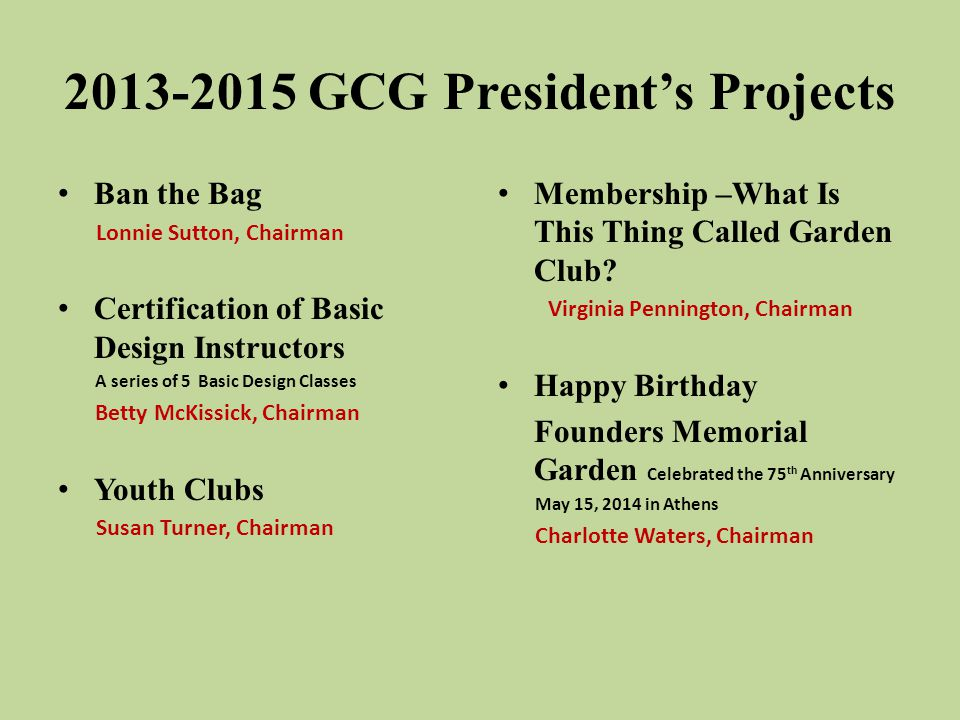 2013-2015 GCG President's Projects Ban the Bag Lonnie Sutton, Chairman Certification of Basic Design Instructors A series of 5 Basic Design Classes Betty McKissick, Chairman Youth Clubs Susan Turner, Chairman Membership –What Is This Thing Called Garden Club.