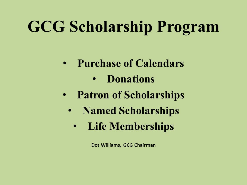 GCG Scholarship Program Purchase of Calendars Donations Patron of Scholarships Named Scholarships Life Memberships Dot Williams, GCG Chairman