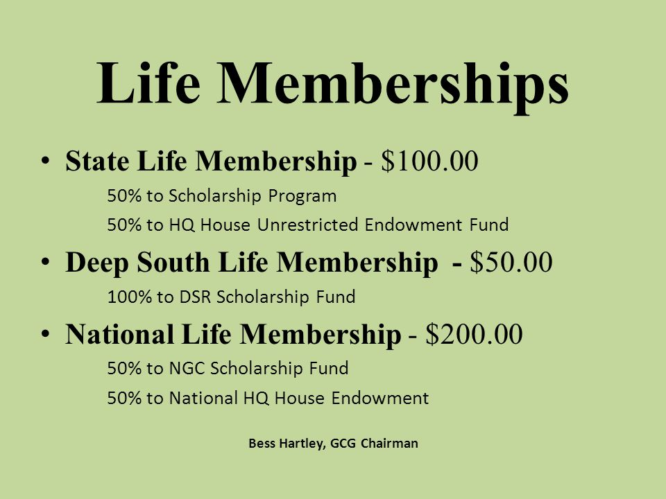 Life Memberships State Life Membership - $100.00 50% to Scholarship Program 50% to HQ House Unrestricted Endowment Fund Deep South Life Membership - $