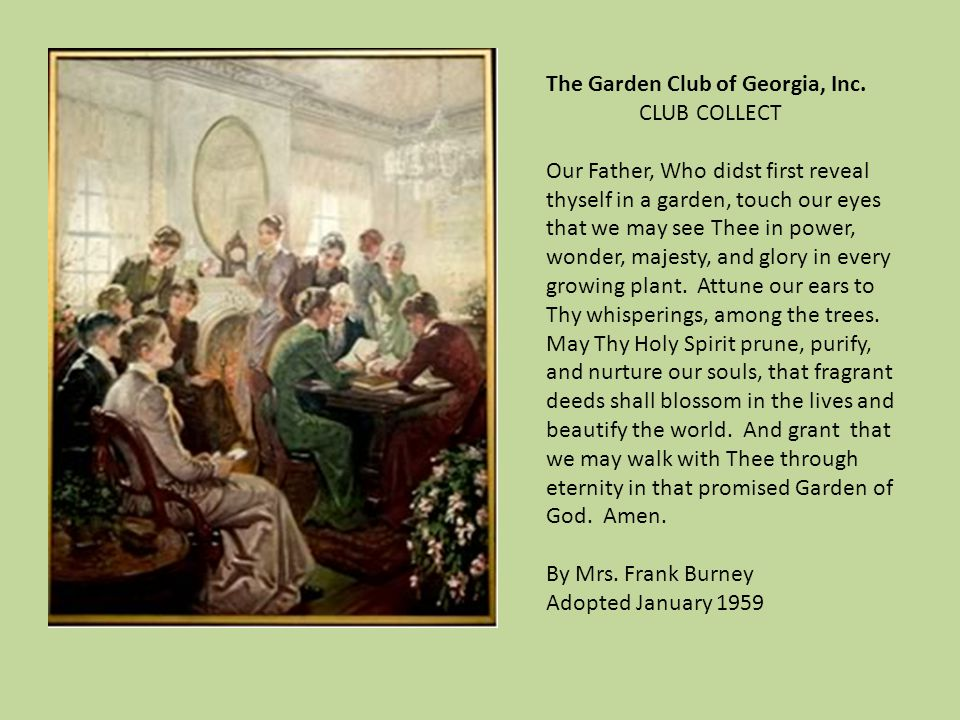 The Garden Club of Georgia, Inc. CLUB COLLECT Our Father, Who didst first reveal thyself in a garden, touch our eyes that we may see Thee in power, wo