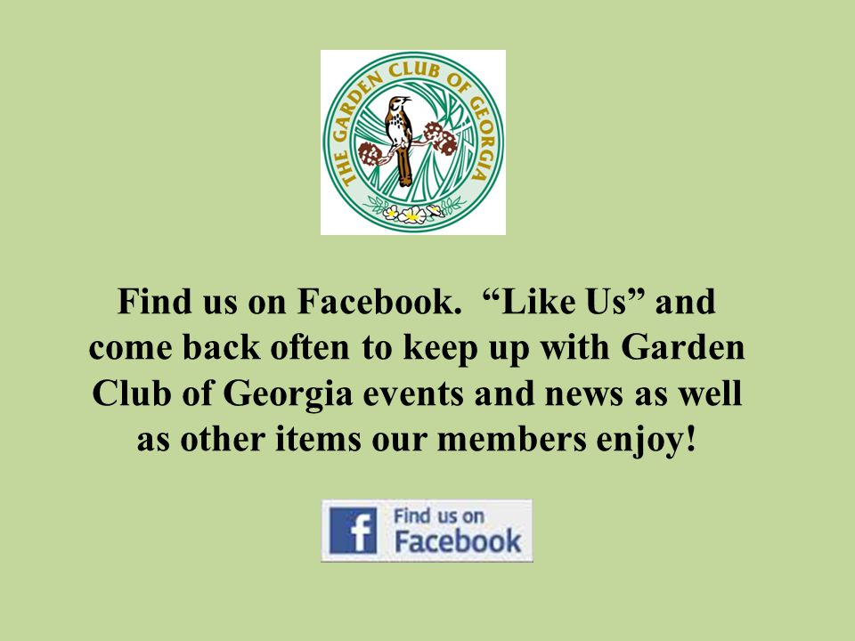 "Find us on Facebook. ""Like Us"" and come back often to keep up with Garden Club of Georgia events and news as well as other items our members enjoy!"