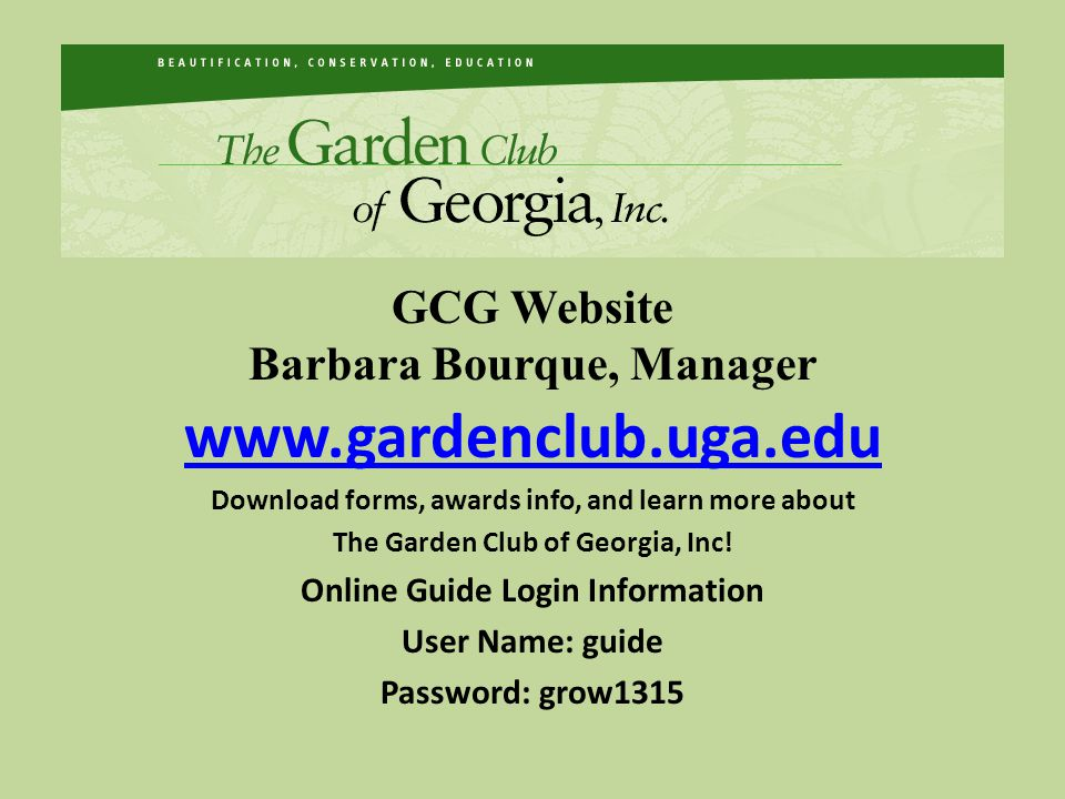 GCG Website Barbara Bourque, Manager www.gardenclub.uga.edu Download forms, awards info, and learn more about The Garden Club of Georgia, Inc! Online