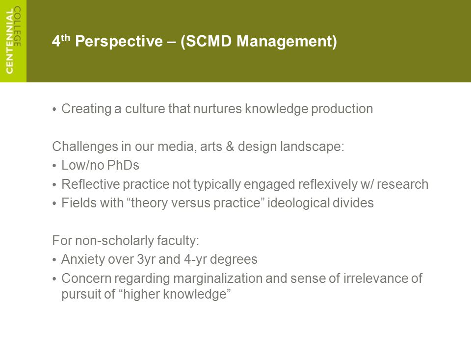 4 th Perspective – (SCMD Management) Creating a culture that nurtures knowledge production Challenges in our media, arts & design landscape: Low/no Ph