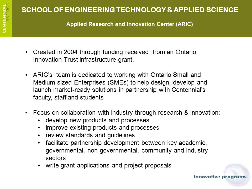 SCHOOL OF ENGINEERING TECHNOLOGY & APPLIED SCIENCE Applied Research and Innovation Center (ARIC) Created in 2004 through funding received from an Onta