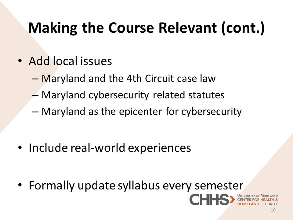 Making the Course Relevant (cont.) Add local issues – Maryland and the 4th Circuit case law – Maryland cybersecurity related statutes – Maryland as the epicenter for cybersecurity Include real-world experiences Formally update syllabus every semester 10