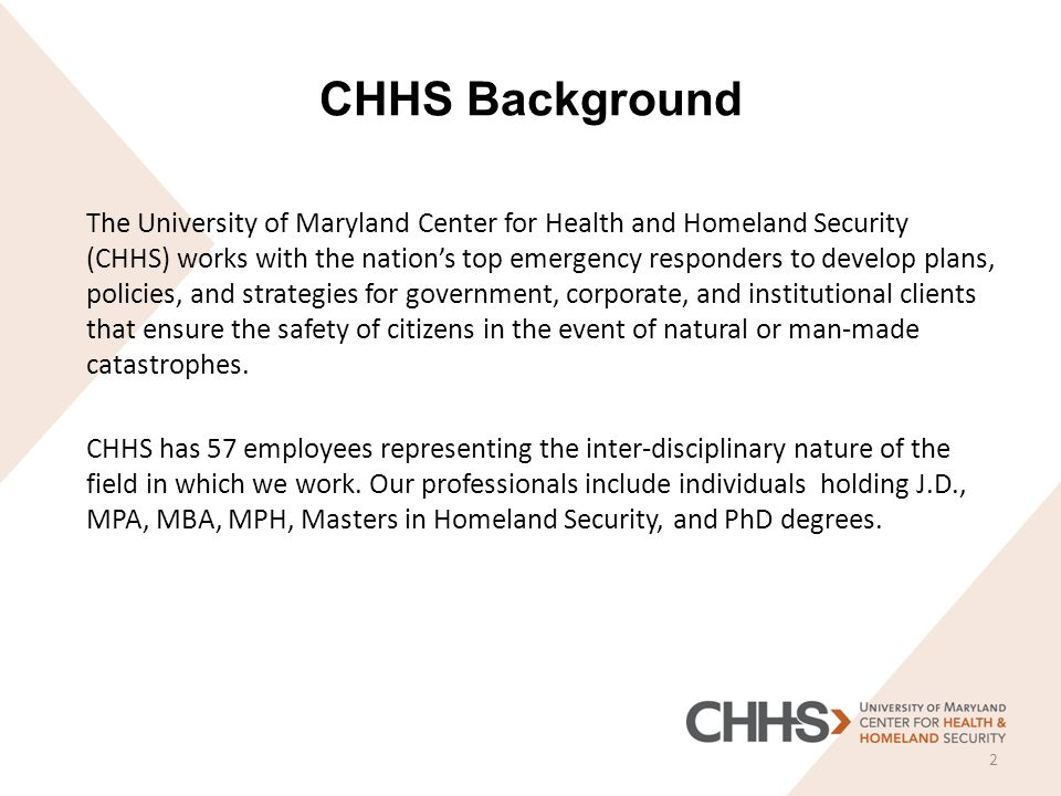 CHHS Background The University of Maryland Center for Health and Homeland Security (CHHS) works with the nation's top emergency responders to develop plans, policies, and strategies for government, corporate, and institutional clients that ensure the safety of citizens in the event of natural or man-made catastrophes.