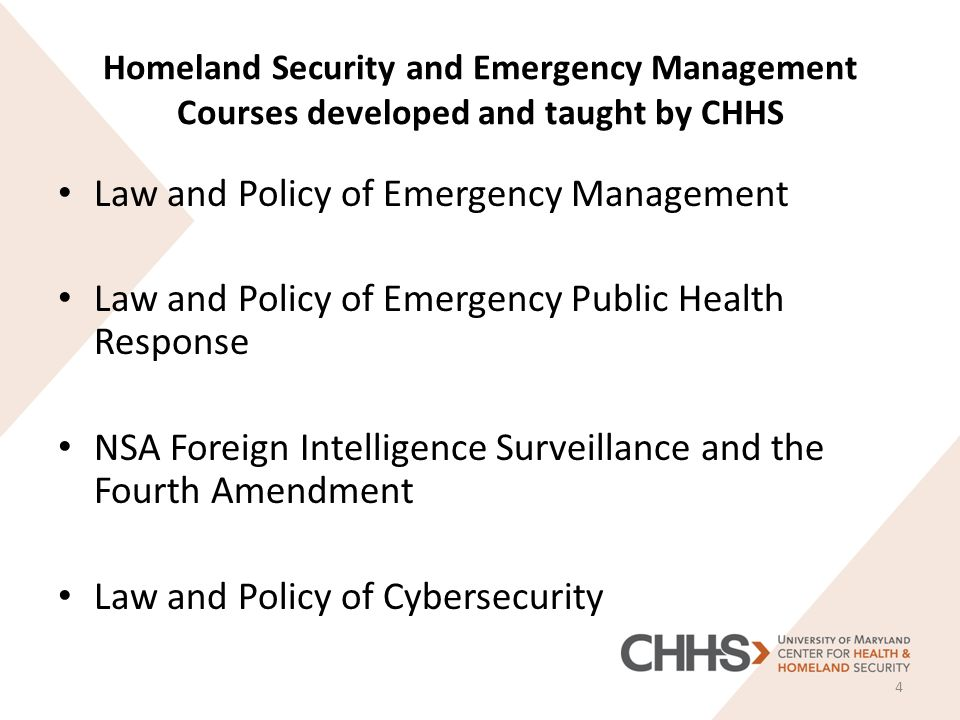 Homeland Security and Emergency Management Courses developed and taught by CHHS Law and Policy of Emergency Management Law and Policy of Emergency Public Health Response NSA Foreign Intelligence Surveillance and the Fourth Amendment Law and Policy of Cybersecurity 4