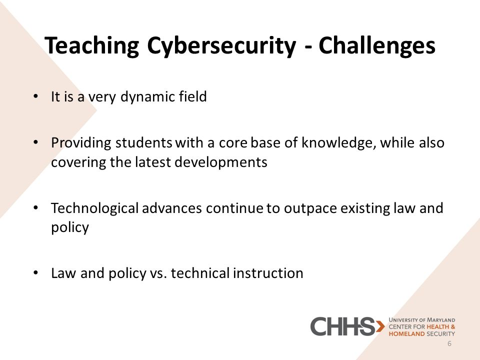 Teaching Cybersecurity - Challenges It is a very dynamic field Providing students with a core base of knowledge, while also covering the latest developments Technological advances continue to outpace existing law and policy Law and policy vs.