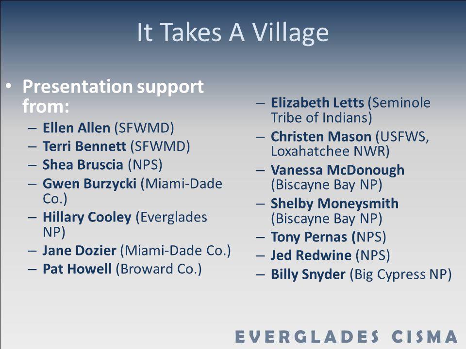 It Takes A Village Presentation support from: – Ellen Allen (SFWMD) – Terri Bennett (SFWMD) – Shea Bruscia (NPS) – Gwen Burzycki (Miami-Dade Co.) – Hillary Cooley (Everglades NP) – Jane Dozier (Miami-Dade Co.) – Pat Howell (Broward Co.) – Elizabeth Letts (Seminole Tribe of Indians) – Christen Mason (USFWS, Loxahatchee NWR) – Vanessa McDonough (Biscayne Bay NP) – Shelby Moneysmith (Biscayne Bay NP) – Tony Pernas (NPS) – Jed Redwine (NPS) – Billy Snyder (Big Cypress NP)