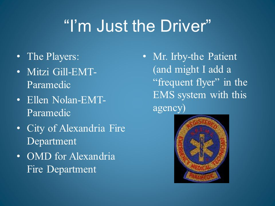 """I'm Just the Driver"" The Players: Mitzi Gill-EMT- Paramedic Ellen Nolan-EMT- Paramedic City of Alexandria Fire Department OMD for Alexandria Fire Dep"