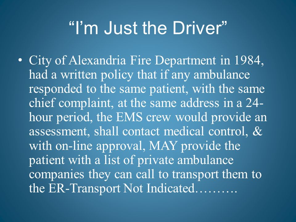 """I'm Just the Driver"" City of Alexandria Fire Department in 1984, had a written policy that if any ambulance responded to the same patient, with the s"