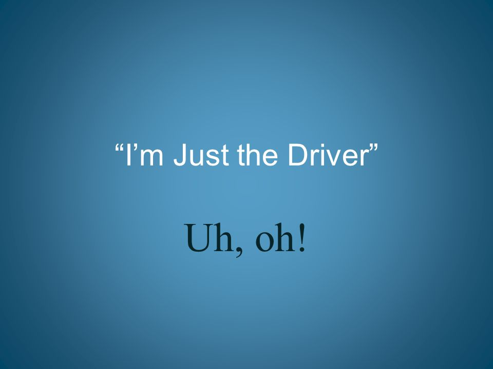 """I'm Just the Driver"" Uh, oh!"
