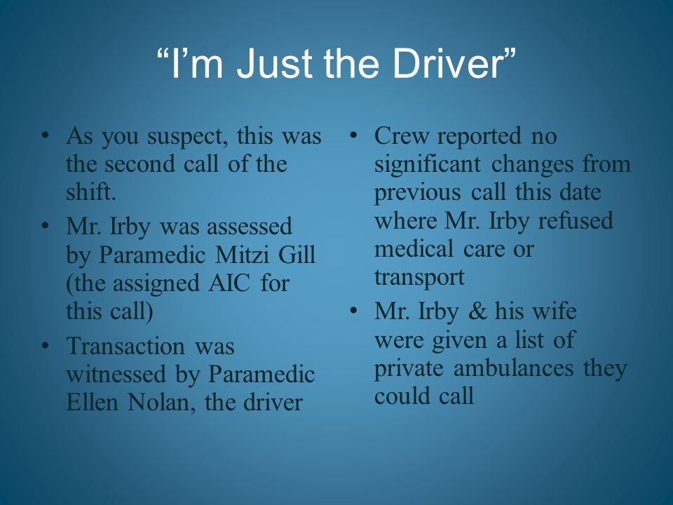 """I'm Just the Driver"" As you suspect, this was the second call of the shift. Mr. Irby was assessed by Paramedic Mitzi Gill (the assigned AIC for this"