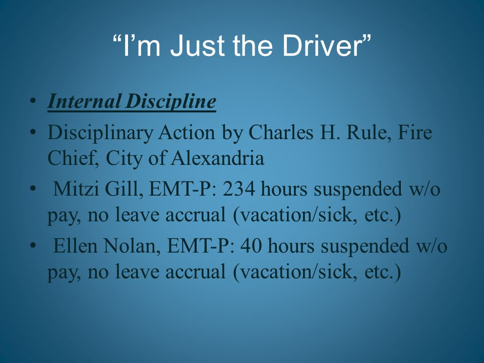 """I'm Just the Driver"" Internal Discipline Disciplinary Action by Charles H. Rule, Fire Chief, City of Alexandria Mitzi Gill, EMT-P: 234 hours suspende"