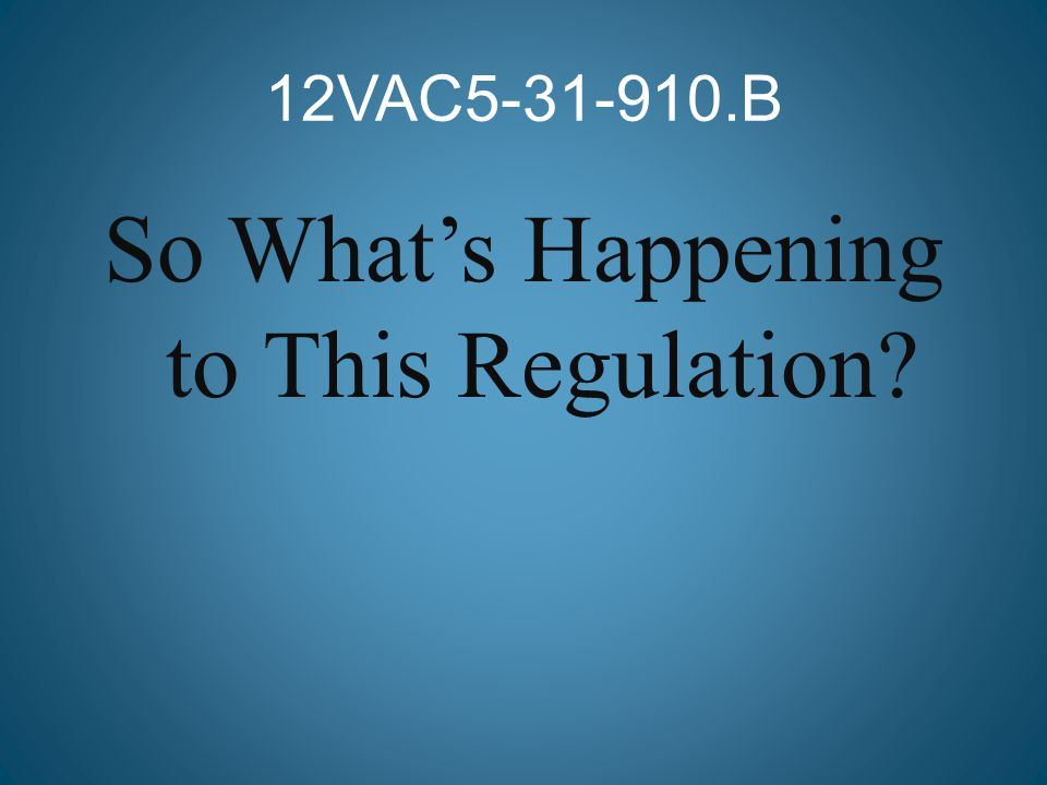 12VAC5-31-910.B So What's Happening to This Regulation?