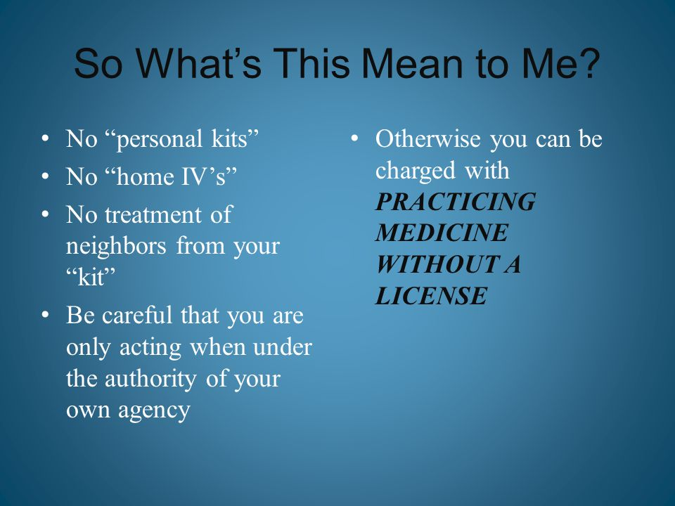 "So What's This Mean to Me? No ""personal kits"" No ""home IV's"" No treatment of neighbors from your ""kit"" Be careful that you are only acting when under"