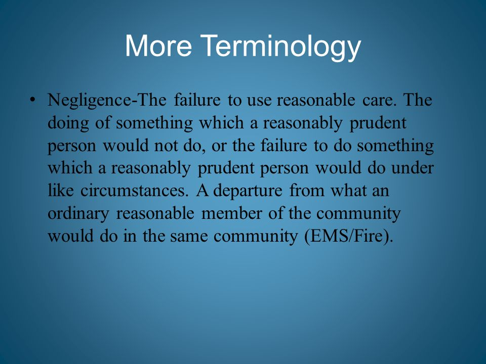 More Terminology Negligence-The failure to use reasonable care. The doing of something which a reasonably prudent person would not do, or the failure
