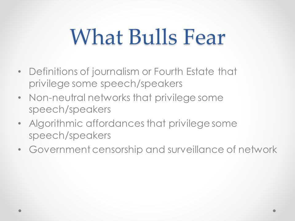 What Bulls Fear Definitions of journalism or Fourth Estate that privilege some speech/speakers Non-neutral networks that privilege some speech/speakers Algorithmic affordances that privilege some speech/speakers Government censorship and surveillance of network