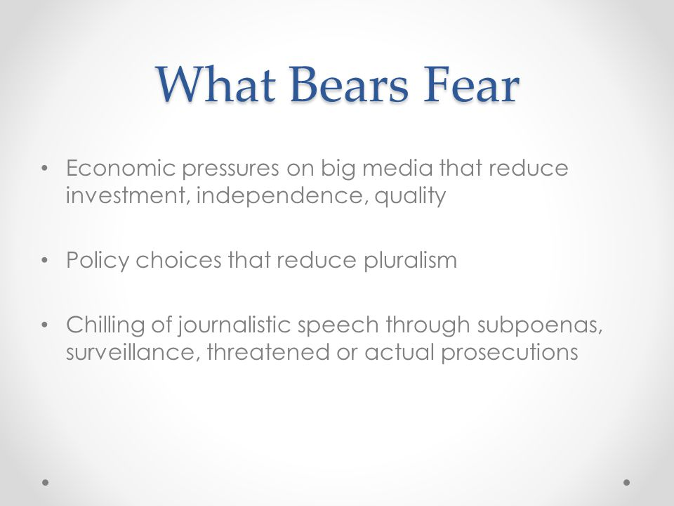 What Bears Fear Economic pressures on big media that reduce investment, independence, quality Policy choices that reduce pluralism Chilling of journalistic speech through subpoenas, surveillance, threatened or actual prosecutions