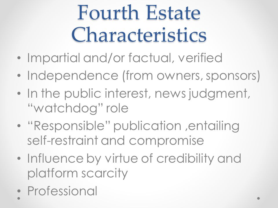 Fourth Estate Characteristics Impartial and/or factual, verified Independence (from owners, sponsors) In the public interest, news judgment, watchdog role Responsible publication,entailing self-restraint and compromise Influence by virtue of credibility and platform scarcity Professional