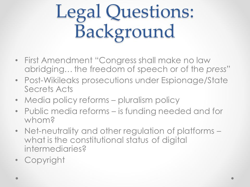 Legal Questions: Background First Amendment Congress shall make no law abridging… the freedom of speech or of the press Post-Wikileaks prosecutions under Espionage/State Secrets Acts Media policy reforms – pluralism policy Public media reforms – is funding needed and for whom.