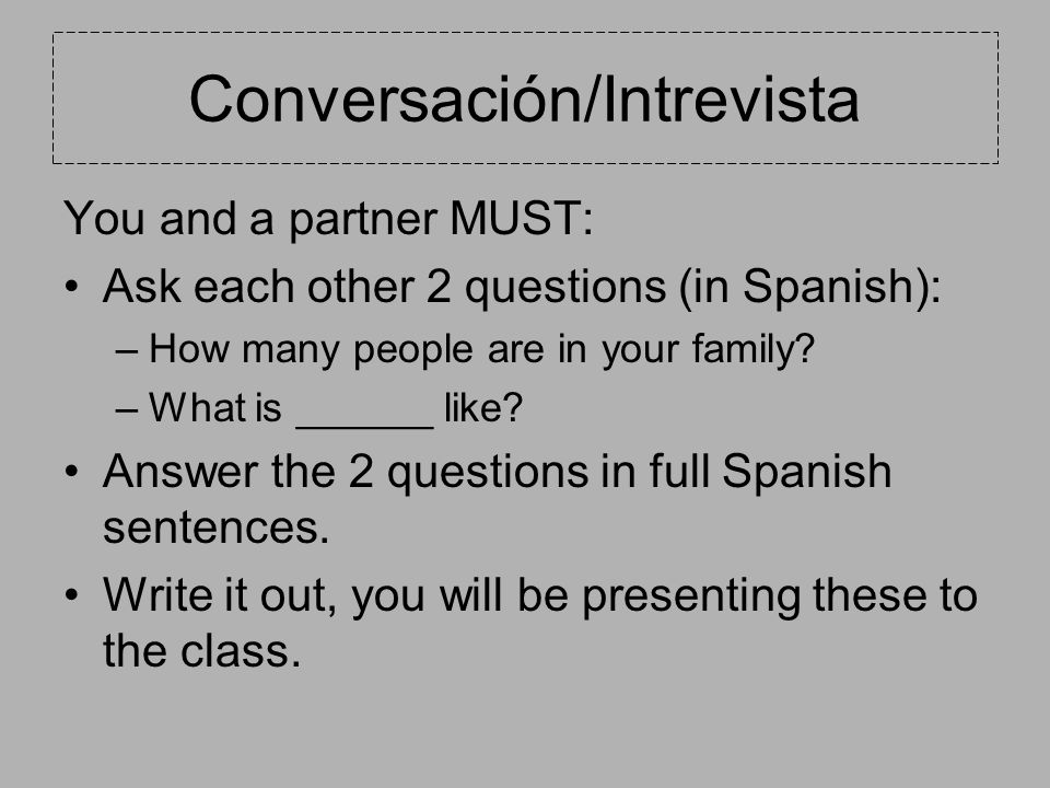 Conversación/Intrevista You and a partner MUST: Ask each other 2 questions (in Spanish): –How many people are in your family.