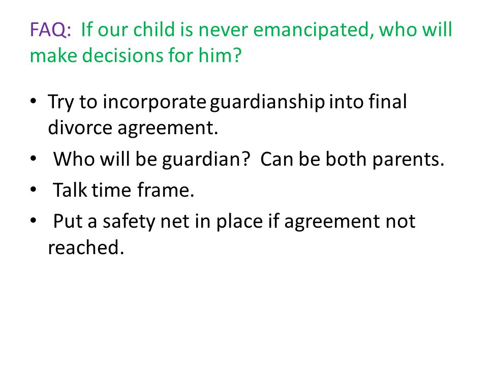 FAQ: If our child is never emancipated, who will make decisions for him? Try to incorporate guardianship into final divorce agreement. Who will be gua