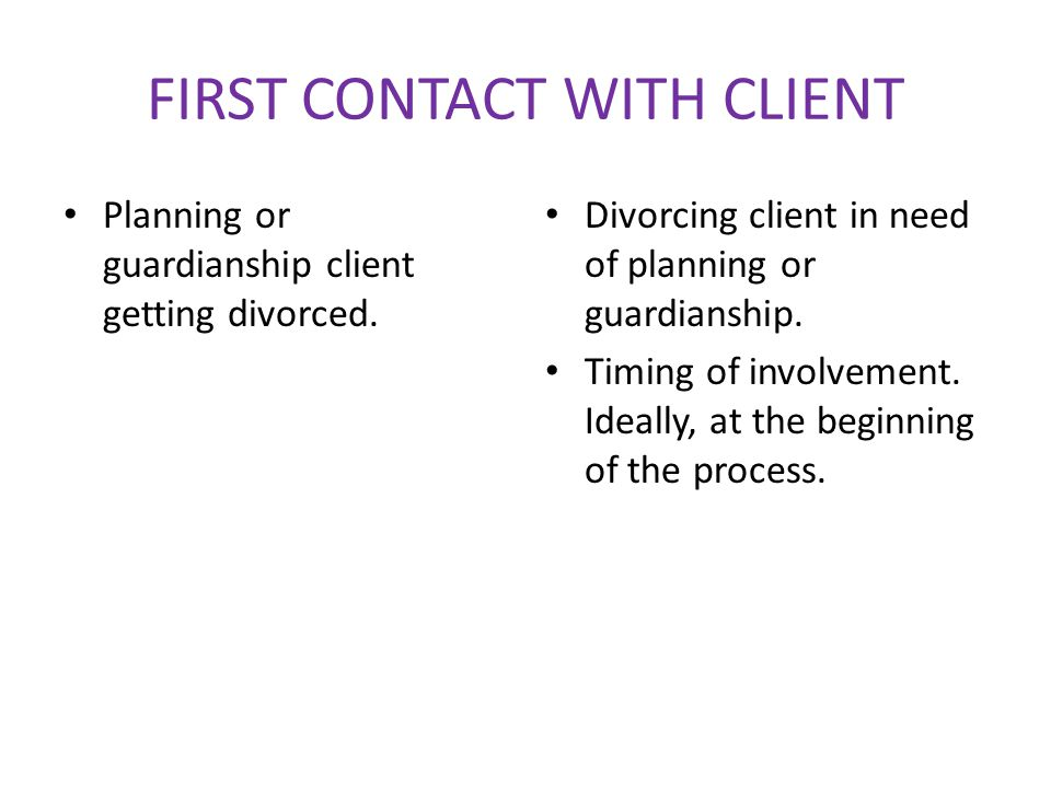 FIRST CONTACT WITH CLIENT Planning or guardianship client getting divorced.