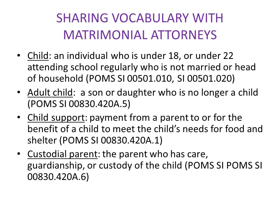 SHARING VOCABULARY WITH MATRIMONIAL ATTORNEYS Child: an individual who is under 18, or under 22 attending school regularly who is not married or head