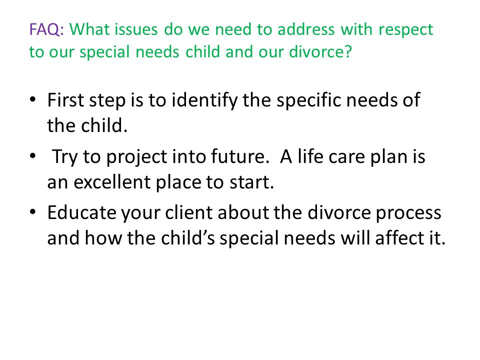 FAQ: What issues do we need to address with respect to our special needs child and our divorce? First step is to identify the specific needs of the ch