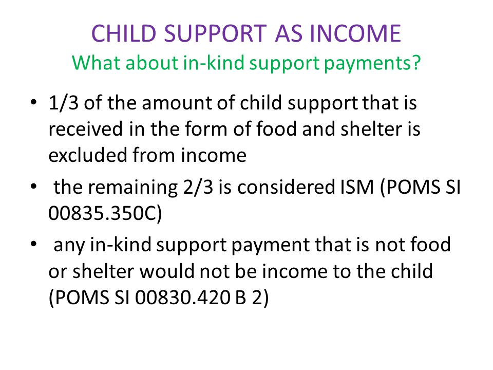 CHILD SUPPORT AS INCOME What about in-kind support payments? 1/3 of the amount of child support that is received in the form of food and shelter is ex