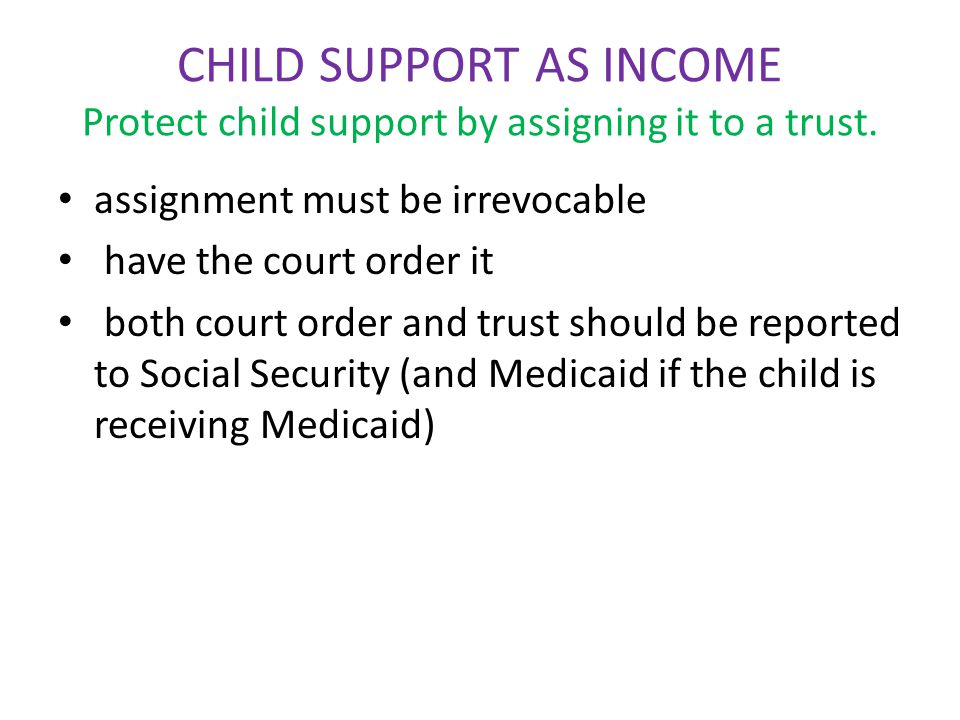CHILD SUPPORT AS INCOME Protect child support by assigning it to a trust. assignment must be irrevocable have the court order it both court order and