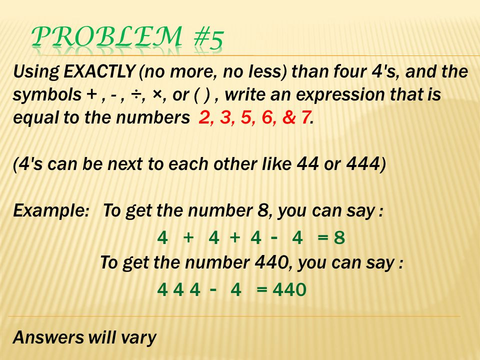 Using EXACTLY (no more, no less) than four 4's, and the symbols +, -, ÷, ×, or ( ), write an expression that is equal to the numbers 2, 3, 5, 6, & 7.