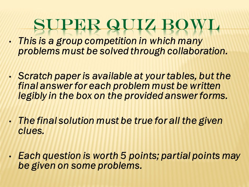 This is a group competition in which many problems must be solved through collaboration. Scratch paper is available at your tables, but the final answ