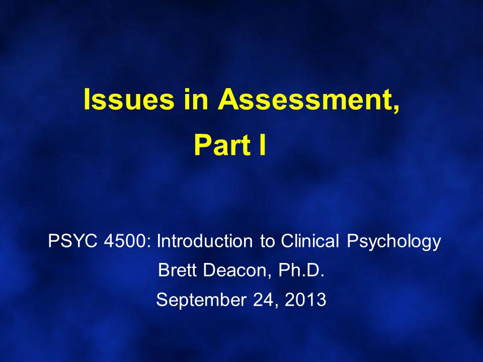 Issues in Assessment, Part I PSYC 4500: Introduction to Clinical Psychology Brett Deacon, Ph.D.
