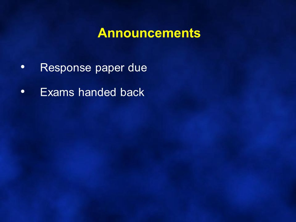 Announcements Response paper due Exams handed back