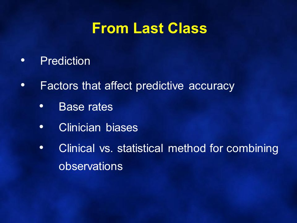 From Last Class Prediction Factors that affect predictive accuracy Base rates Clinician biases Clinical vs.