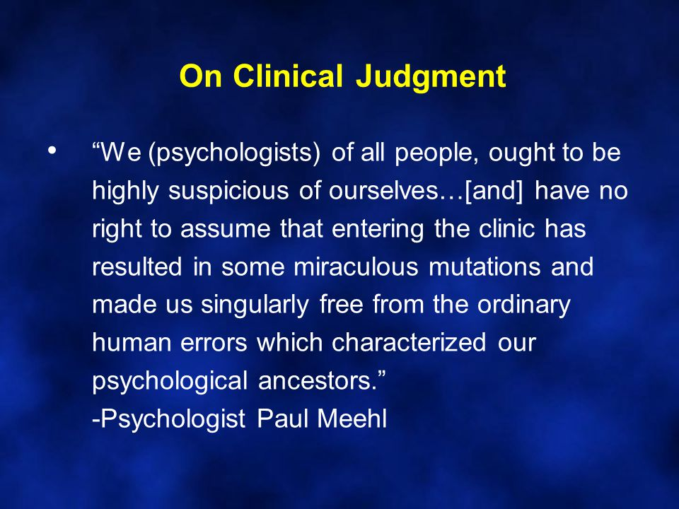 On Clinical Judgment We (psychologists) of all people, ought to be highly suspicious of ourselves…[and] have no right to assume that entering the clinic has resulted in some miraculous mutations and made us singularly free from the ordinary human errors which characterized our psychological ancestors. -Psychologist Paul Meehl
