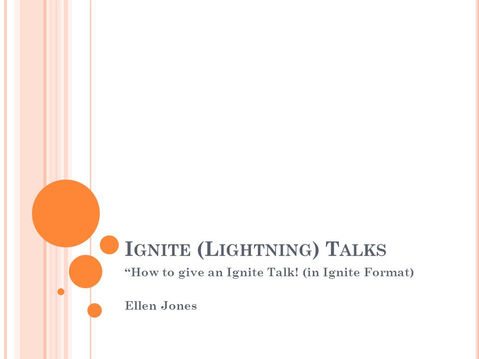 I GNITE (L IGHTNING ) T ALKS How to give an Ignite Talk! (in Ignite Format) Ellen Jones
