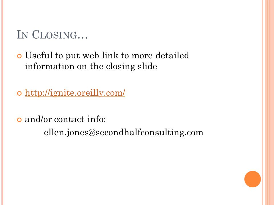I N C LOSING … Useful to put web link to more detailed information on the closing slide http://ignite.oreilly.com/ and/or contact info: ellen.jones@secondhalfconsulting.com