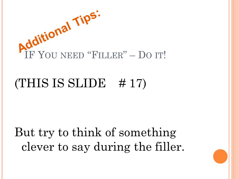 """IF Y OU NEED """"F ILLER """" – D O IT ! (THIS IS SLIDE # 17) But try to think of something clever to say during the filler. Additional Tips:"""